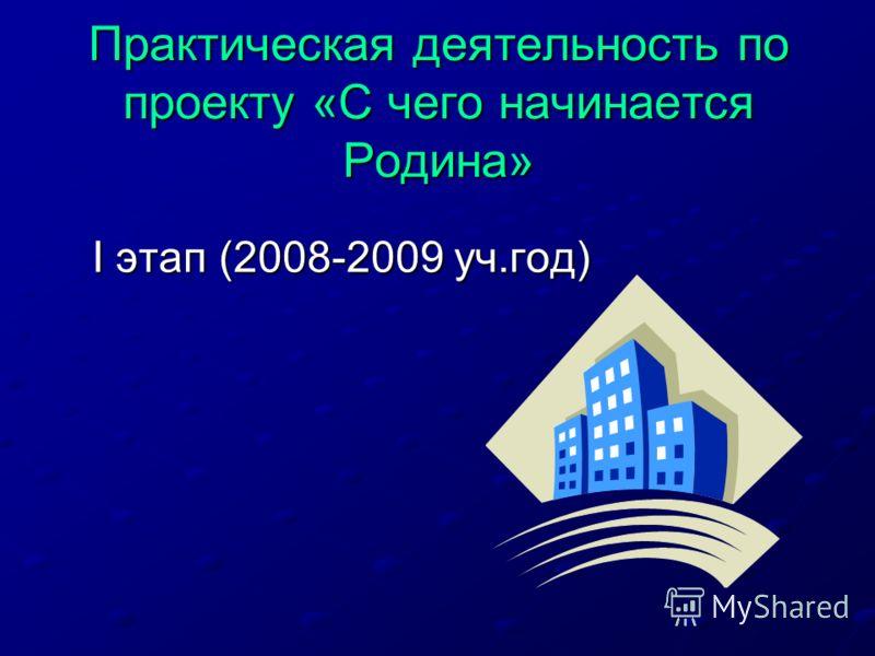 Практическая деятельность по проекту «С чего начинается Родина» I этап (2008-2009 уч.год) I этап (2008-2009 уч.год)