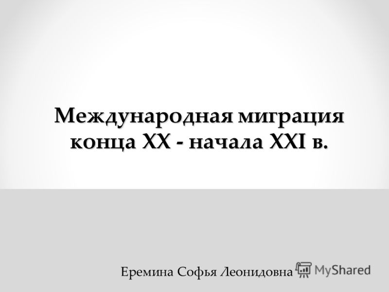 Международная миграция конца ХХ - начала ХХI в. Еремина Софья Леонидовна