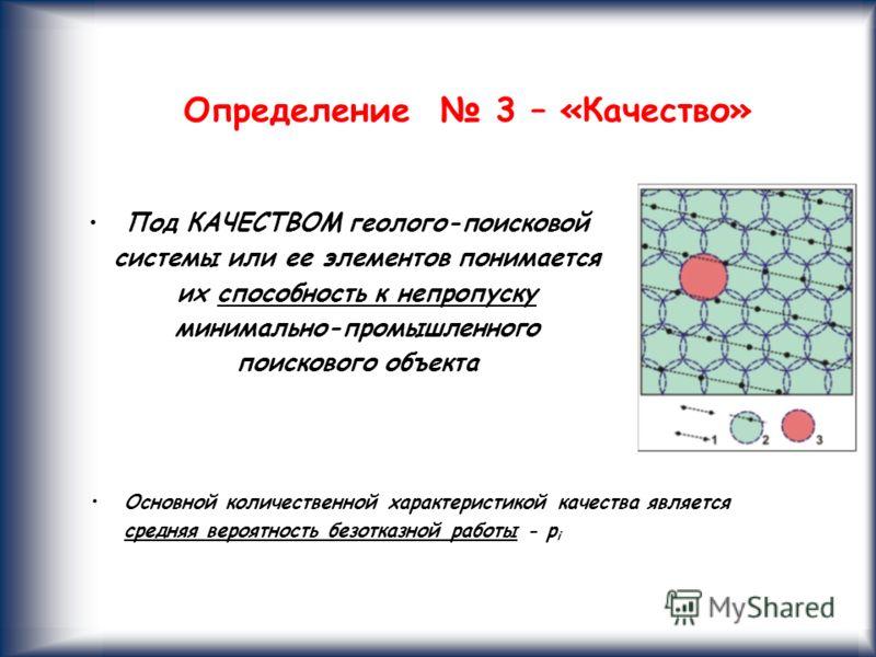 11 Основной количественной характеристикой качества является средняя вероятность безотказной работы - p i Определение 3 – «Качество» Под КАЧЕСТВОМ геолого-поисковой системы или ее элементов понимается их способность к непропуску минимально-промышленн