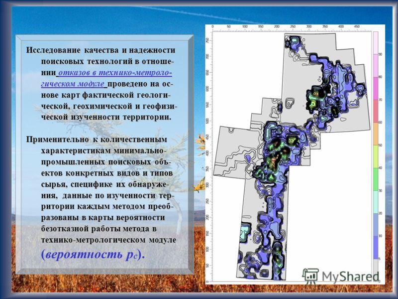 25 Исследование качества и надежности поисковых технологий в отноше- нии отказов в технико-метроло- гическом модуле проведено на ос- нове карт фактической геологи- ческой, геохимической и геофизи- ческой изученности территории. Применительно к количе