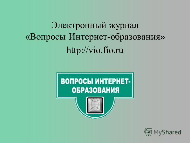Электронный журнал «Вопросы Интернет-образования» http://vio.fio.ru