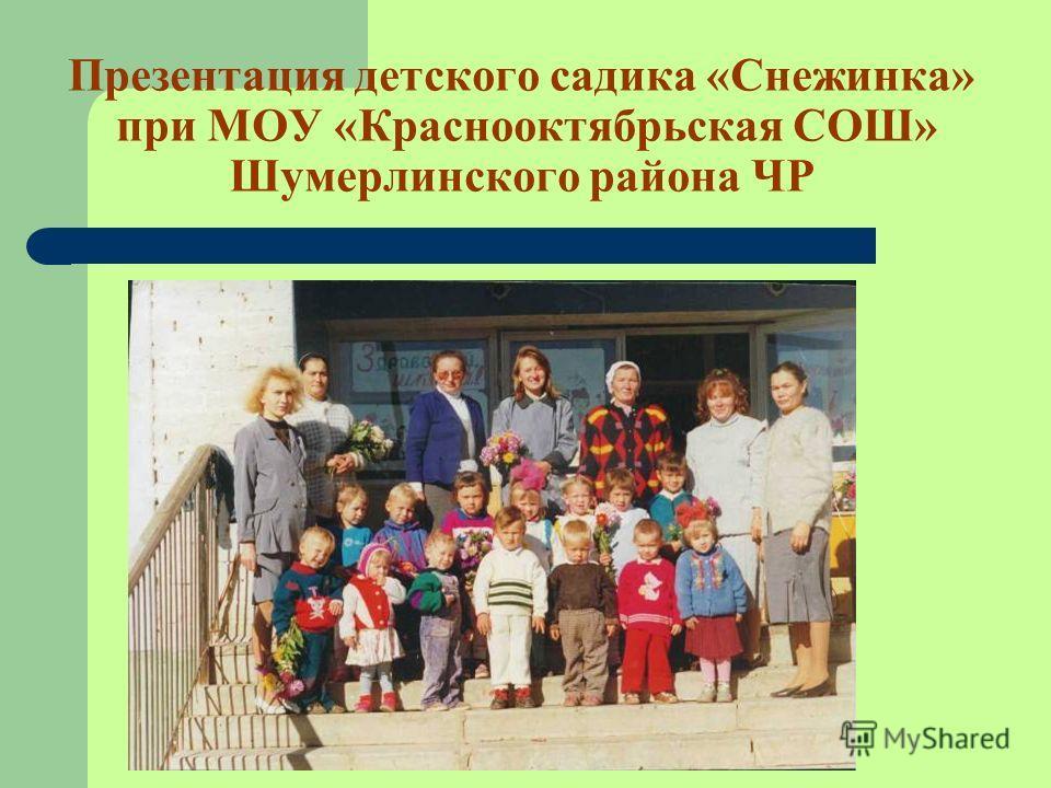 Презентация детского садика «Снежинка» при МОУ «Краснооктябрьская СОШ» Шумерлинского района ЧР