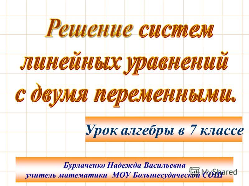 Бурлаченко Надежда Васильевна учитель математики МОУ Большесудаческой СОШ Урок алгебры в 7 классе
