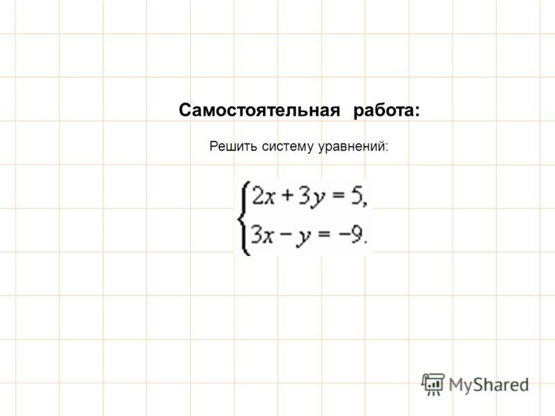 Самостоятельная работа: Решить систему уравнений: