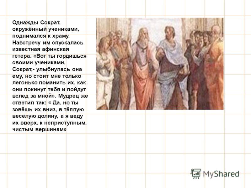 Однажды Сократ, окружённый учениками, поднимался к храму. Навстречу им спускалась известная афинская гетера. «Вот ты гордишься своими учениками, Сократ,- улыбнулась она ему, но стоит мне только легонько поманить их, как они покинут тебя и пойдут всле