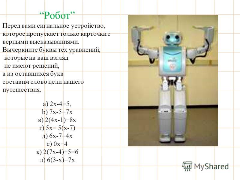 Робот Перед вами сигнальное устройство, которое пропускает только карточки с верными высказываниями. Вычеркните буквы тех уравнений, которые на ваш взгляд не имеют решений, а из оставшихся букв составим слово цели нашего путешествия. а) 2x-4=5, b) 7х