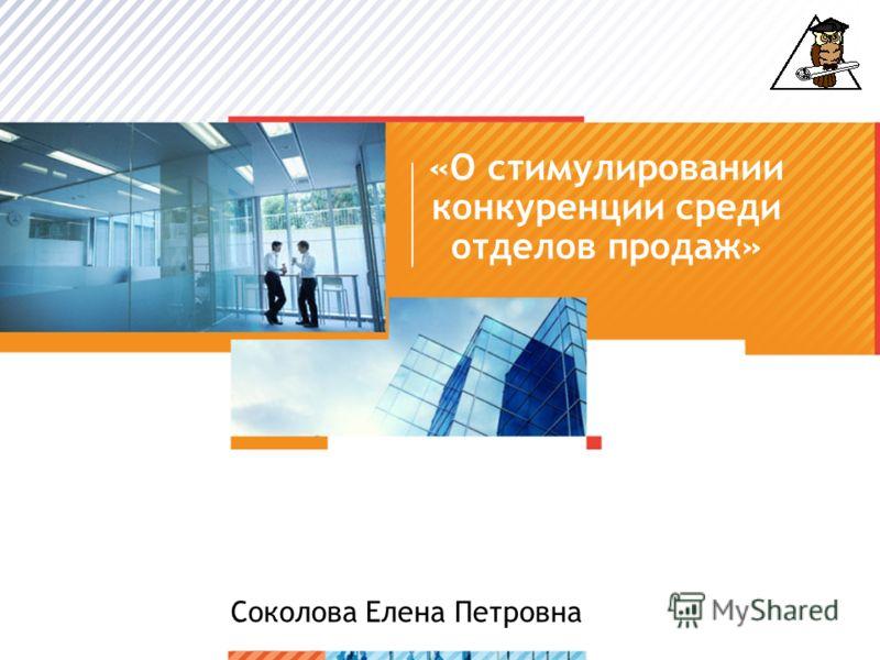 >1>1 «О стимулировании конкуренции среди отделов продаж» Соколова Елена Петровна