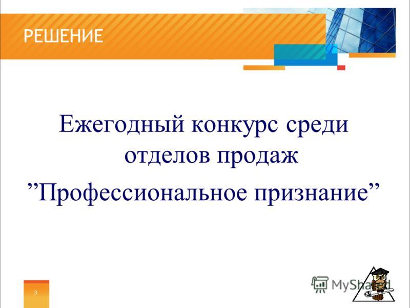 РЕШЕНИЕ Ежегодный конкурс среди отделов продаж Профессиональное признание 3