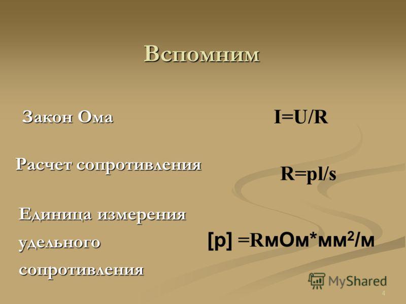 Закон Ома Расчет сопротивления Единица измерения удельного сопротивления I=U/R R=pl/s [p] =R мОм*мм 2 /м Вспомним 4