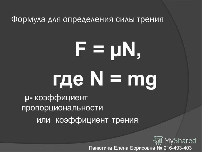 Формула для определения силы трения F = µN, где N = mg µ- коэффициент пропорциональности или коэффициент трения Панютина Елена Борисовна 216-493-403