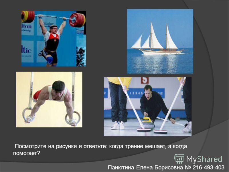 Посмотрите на рисунки и ответьте: когда трение мешает, а когда помогает? Панютина Елена Борисовна 216-493-403