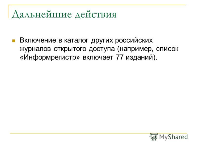 Дальнейшие действия Включение в каталог других российских журналов открытого доступа (например, список «Информрегистр» включает 77 изданий).