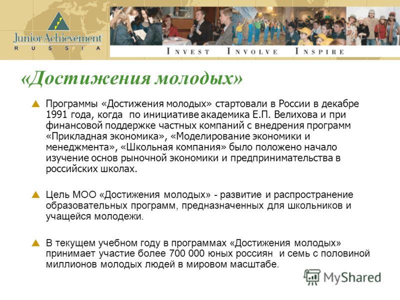 Программы «Достижения молодых» стартовали в России в декабре 1991 года, когда по инициативе академика Е.П. Велихова и при финансовой поддержке частных компаний с внедрения программ «Прикладная экономика», «Моделирование экономики и менеджмента», «Шко