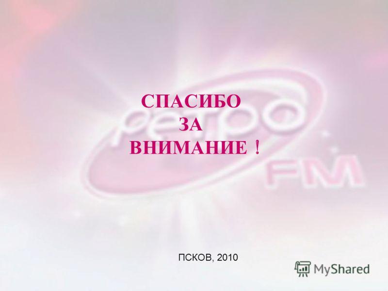 СПАСИБО ЗА ВНИМАНИЕ ! ПСКОВ, 2010