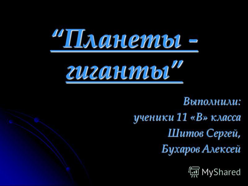 Планеты - гиганты Выполнили: ученики 11 «В» класса Шитов Сергей, Бухаров Алексей