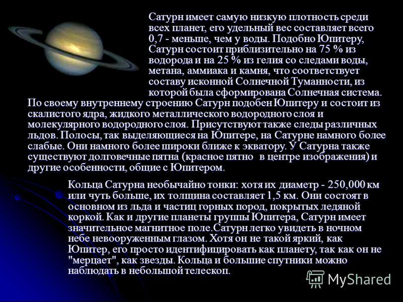 Сатурн имеет самую низкую плотность среди всех планет, его удельный вес составляет всего 0,7 - меньше, чем у воды. Подобно Юпитеру, Сатурн состоит приблизительно на 75 % из водорода и на 25 % из гелия со следами воды, метана, аммиака и камня, что соо