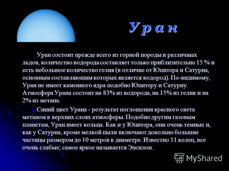 Уран состоит прежде всего из горной породы и различных льдов, количество водорода составляет только приблизительно 15 % и есть небольшое количество гелия (в отличие от Юпитера и Сатурна, основным составляющим которых является водород). По-видимому, У