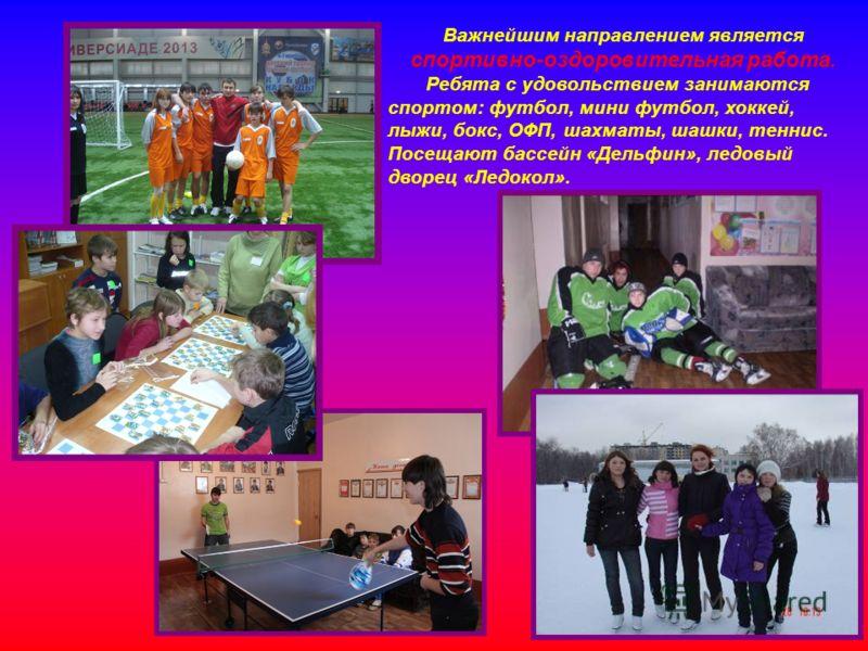 Важнейшим направлением является спортивно-оздоровительная работа. Ребята с удовольствием занимаются спортом: футбол, мини футбол, хоккей, лыжи, бокс, ОФП, шахматы, шашки, теннис. Посещают бассейн «Дельфин», ледовый дворец «Ледокол».