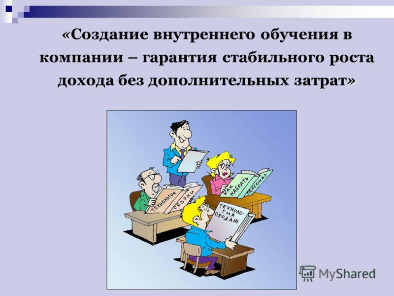 « » «Создание внутреннего обучения в компании – гарантия стабильного роста дохода без дополнительных затрат»