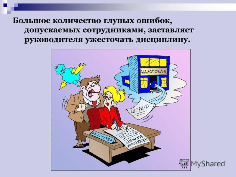 Большое количество глупых ошибок, допускаемых сотрудниками, заставляет руководителя ужесточать дисциплину.
