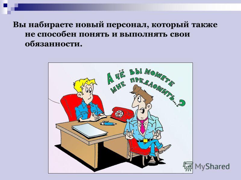 Вы набираете новый персонал, который также не способен понять и выполнять свои обязанности.