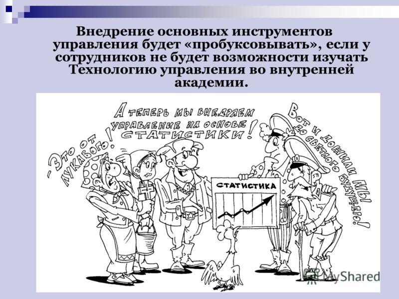Внедрение основных инструментов управления будет «пробуксовывать», если у сотрудников не будет возможности изучать Технологию управления во внутренней академии.
