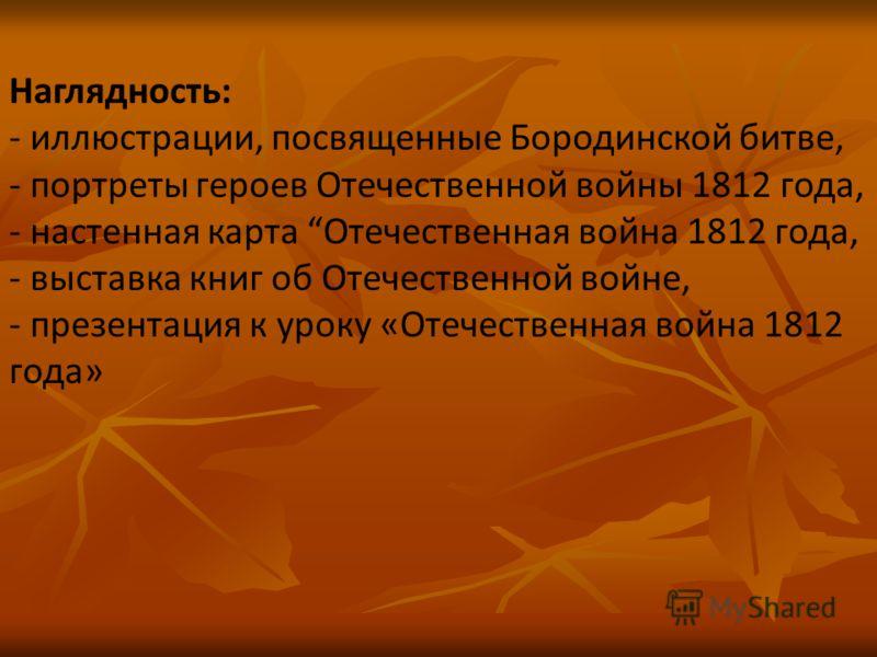 Наглядность: - иллюстрации, посвященные Бородинской битве, - портреты героев Отечественной войны 1812 года, - настенная карта Отечественная война 1812 года, - выставка книг об Отечественной войне, - презентация к уроку «Отечественная война 1812 года»