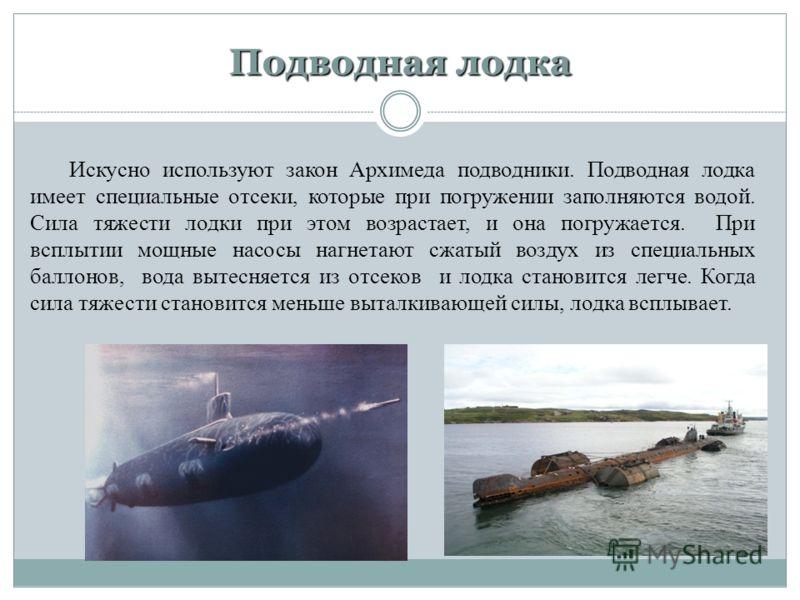 Подводная лодка Искусно используют закон Архимеда подводники. Подводная лодка имеет специальные отсеки, которые при погружении заполняются водой. Сила тяжести лодки при этом возрастает, и она погружается. При всплытии мощные насосы нагнетают сжатый в