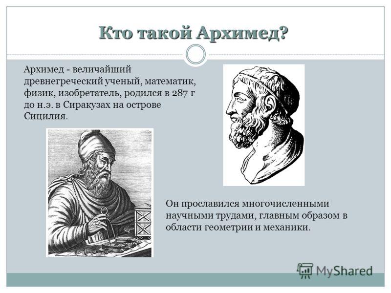 Архимед - величайший древнегреческий ученый, математик, физик, изобретатель, родился в 287 г до н.э. в Сиракузах на острове Сицилия. Кто такой Архимед? Он прославился многочисленными научными трудами, главным образом в области геометрии и механики.