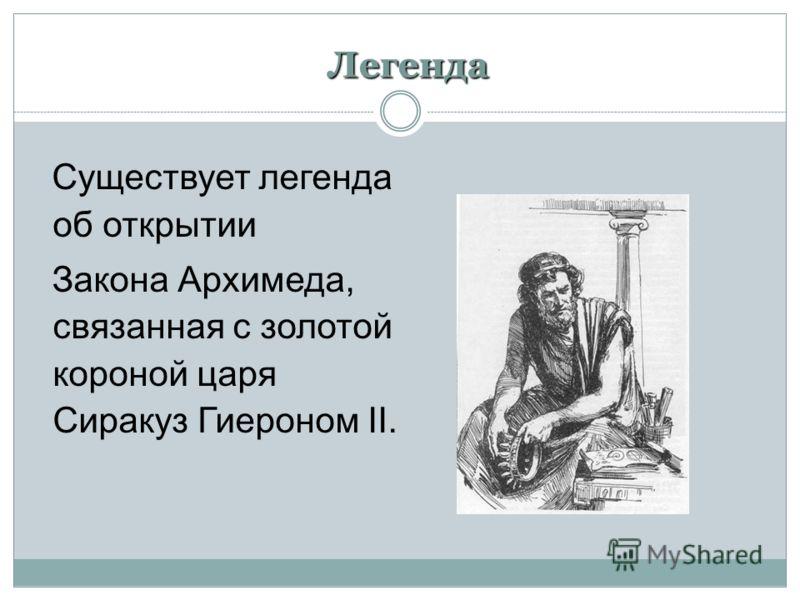 Легенда Существует легенда об открытии Закона Архимеда, связанная с золотой короной царя Сиракуз Гиероном II.