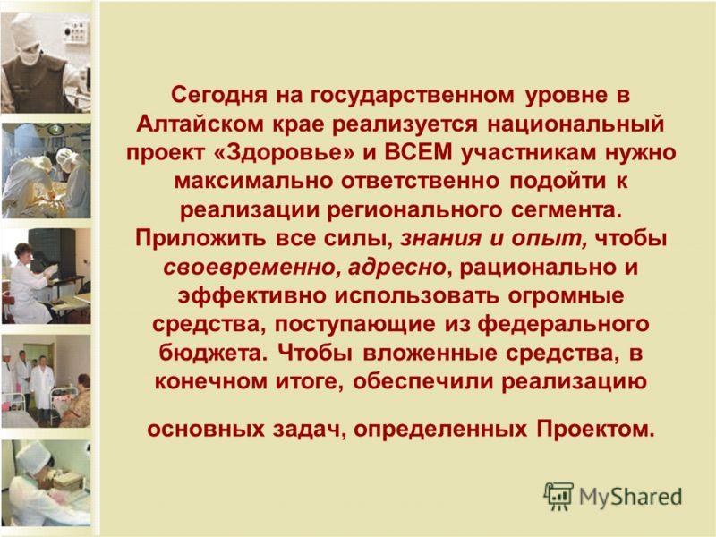 Сегодня на государственном уровне в Алтайском крае реализуется национальный проект «Здоровье» и ВСЕМ участникам нужно максимально ответственно подойти к реализации регионального сегмента. Приложить все силы, знания и опыт, чтобы своевременно, адресно