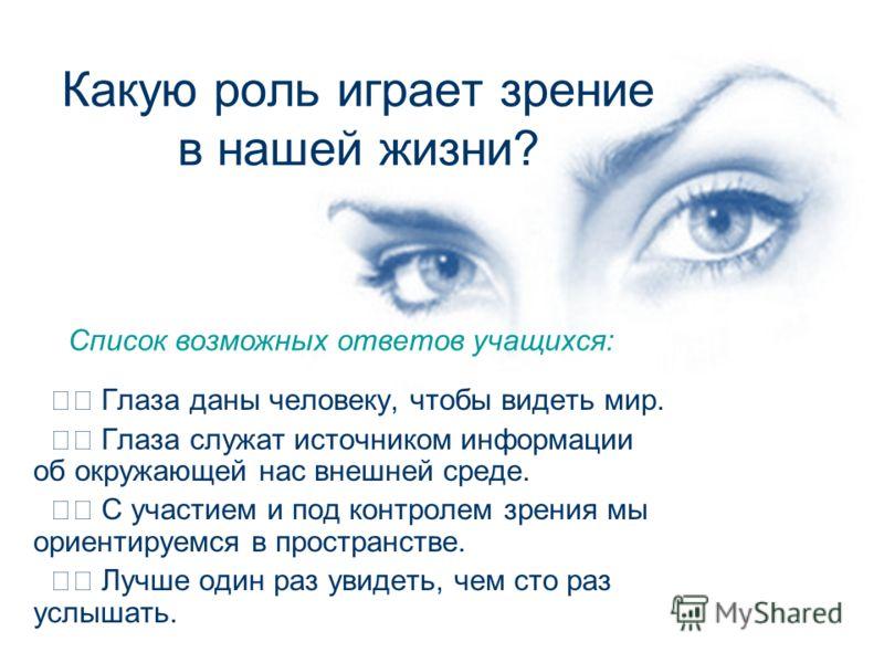 Какую роль играет зрение в нашей жизни? Глаза даны человеку, чтобы видеть мир. Глаза служат источником информации об окружающей нас внешней среде. С участием и под контролем зрения мы ориентируемся в пространстве. Лучше один раз увидеть, чем сто раз