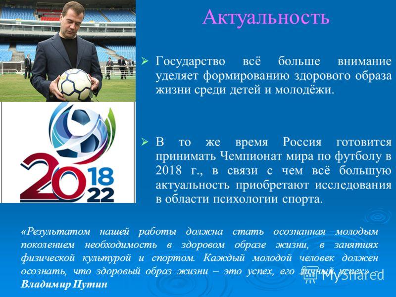 Государство всё больше внимание уделяет формированию здорового образа жизни среди детей и молодёжи. В то же время Россия готовится принимать Чемпионат мира по футболу в 2018 г., в связи с чем всё большую актуальность приобретают исследования в област
