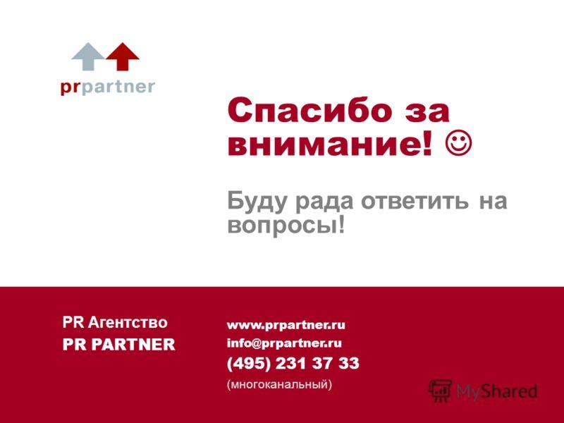 www.prpartner.ru info@prpartner.ru (495) 231 37 33 (многоканальный) Спасибо за внимание! Буду рада ответить на вопросы! PR Агентство PR PARTNER