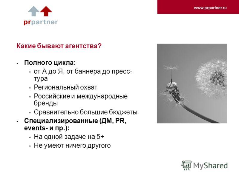 www.prpartner.ru Какие бывают агентства? Полного цикла: от А до Я, от баннера до пресс- тура Региональный охват Российские и международные бренды Сравнительно большие бюджеты Специализированные (ДМ, PR, events- и пр.): На одной задаче на 5+ Не умеют