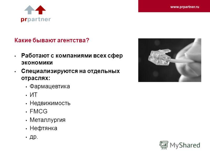 www.prpartner.ru Какие бывают агентства? Работают с компаниями всех сфер экономики Специализируются на отдельных отраслях: Фармацевтика ИТ Недвижимость FMCG Металлургия Нефтянка др.