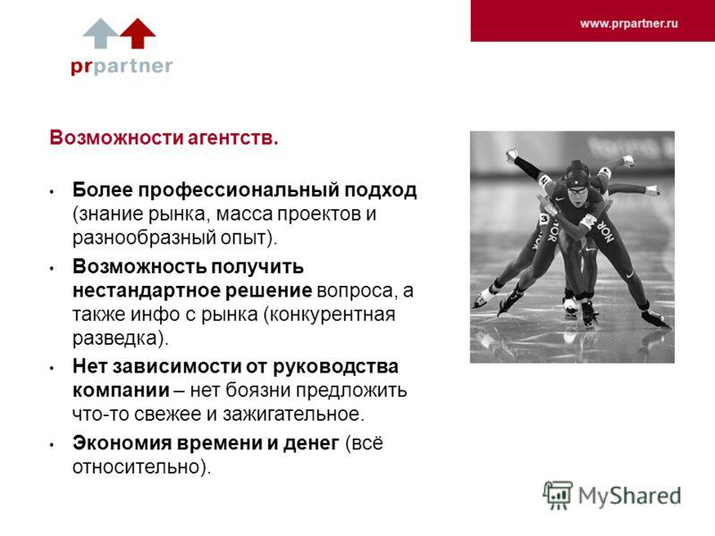 www.prpartner.ru Возможности агентств. Более профессиональный подход (знание рынка, масса проектов и разнообразный опыт). Возможность получить нестандартное решение вопроса, а также инфо с рынка (конкурентная разведка). Нет зависимости от руководства