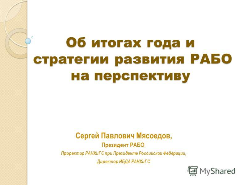 Об итогах года и стратегии развития РАБО на перспективу Сергей Павлович Мясоедов, Президент РАБО, Проректор РАНХиГС при Президенте Российской Федерации, Директор ИБДА РАНХиГС