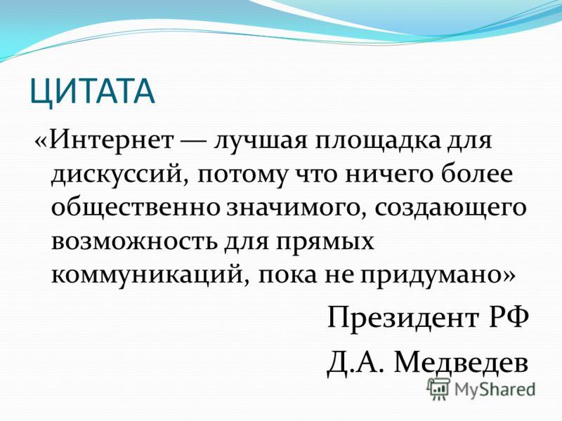 ЦИТАТА «Интернет лучшая площадка для дискуссий, потому что ничего более общественно значимого, создающего возможность для прямых коммуникаций, пока не придумано» Президент РФ Д.А. Медведев