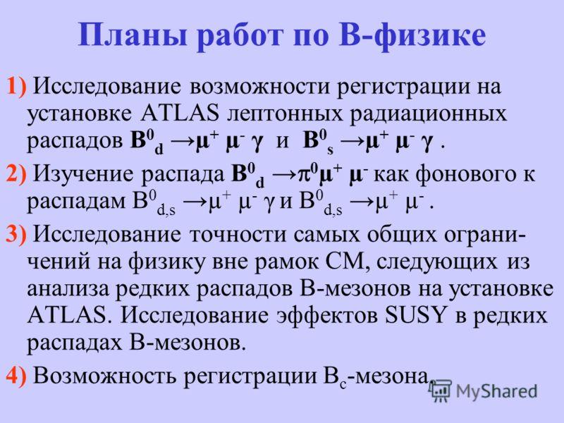 Планы работ по В-физике 1) Исследование возможности регистрации на установке ATLAS лептонных радиационных распадов B 0 d µ + µ - γ и B 0 s µ + µ - γ. 2) Изучение распада B 0 d 0 µ + µ - как фонового к распадам B 0 d,s µ + µ - γ и B 0 d,s µ + µ -. 3)