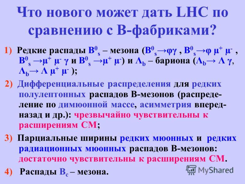 Что нового может дать LHC по сравнению с В-фабриками? 1) Редкие распады B 0 s – мезона (B 0 s φγ, B 0 s φ µ + µ -, B 0 s µ + µ - γ и B 0 s µ + µ - ) и Λ b – бариона (Λ b Λ γ, Λ b Λ µ + µ - ); 2) Дифференциальные распределения для редких полулептонных