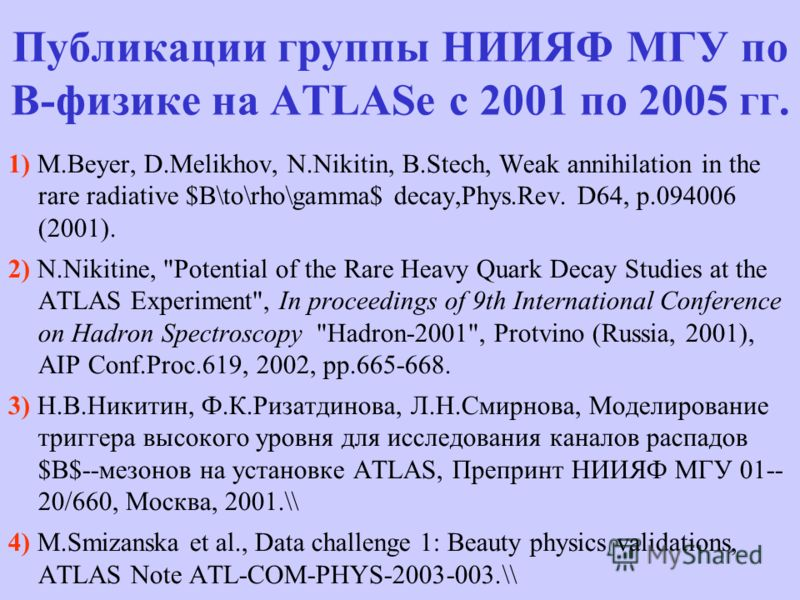 Публикации группы НИИЯФ МГУ по В-физике на ATLASе с 2001 по 2005 гг. 1) M.Beyer, D.Melikhov, N.Nikitin, B.Stech, Weak annihilation in the rare radiative $B\to\rho\gamma$ decay,Phys.Rev. D64, p.094006 (2001). 2) N.Nikitine,