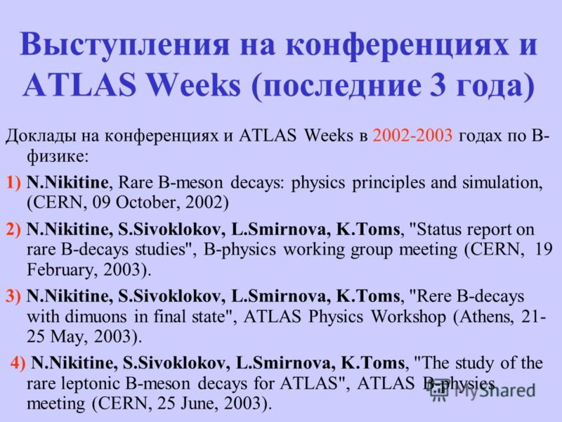 Выступления на конференциях и ATLAS Weeks (последние 3 года) Доклады на конференциях и ATLAS Weeks в 2002-2003 годах по В- физике: 1) N.Nikitine, Rare B-meson decays: physics principles and simulation, (CERN, 09 October, 2002) 2) N.Nikitine, S.Sivokl