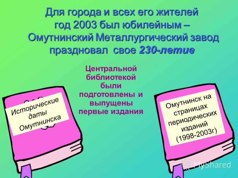 Для города и всех его жителей год 2003 был юбилейным – Омутнинский Металлургический завод праздновал свое 230-летие Исторические даты Омутнинска Омутнинск на страницах периодических изданий (1998-2003г) Центральной библиотекой были подготовлены и вып