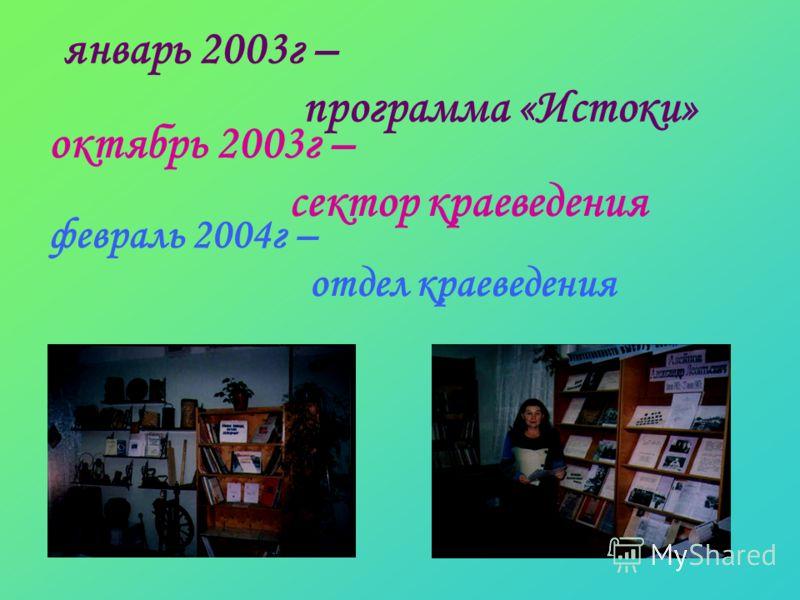 октябрь 2003г – сектор краеведения февраль 2004г – отдел краеведения январь 2003г – программа «Истоки»