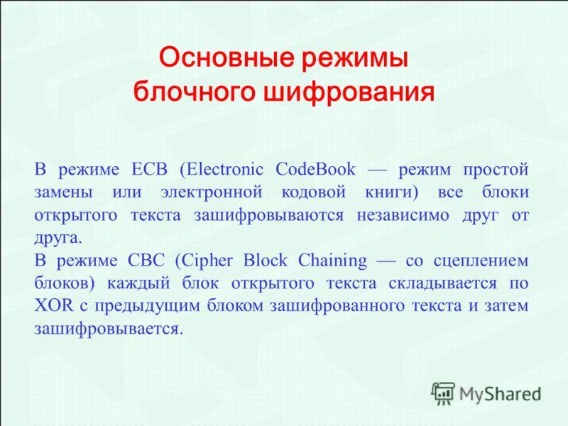 В режиме ECB (Electronic CodeBook режим простой замены или электронной кодовой книги) все блоки открытого текста зашифровываются независимо друг от друга. В режиме CBC (Cipher Block Chaining со сцеплением блоков) каждый блок открытого текста складыва