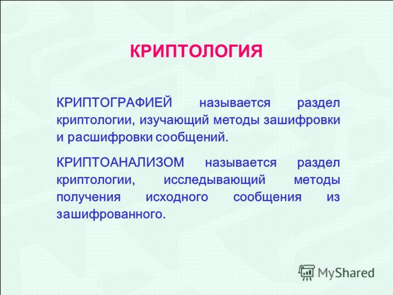 КРИПТОЛОГИЯ КРИПТОГРАФИЕЙ называется раздел криптологии, изучающий методы зашифровки и расшифровки сообщений. КРИПТОАНАЛИЗОМ называется раздел криптологии, исследывающий методы получения исходного сообщения из зашифрованного.