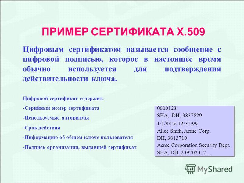 ПРИМЕР СЕРТИФИКАТА Х.509 Цифровым сертификатом называется сообщение с цифровой подписью, которое в настоящее время обычно используется для подтверждения действительности ключа. Цифровой сертификат содержит: -Серийный номер сертификата -Используемые а