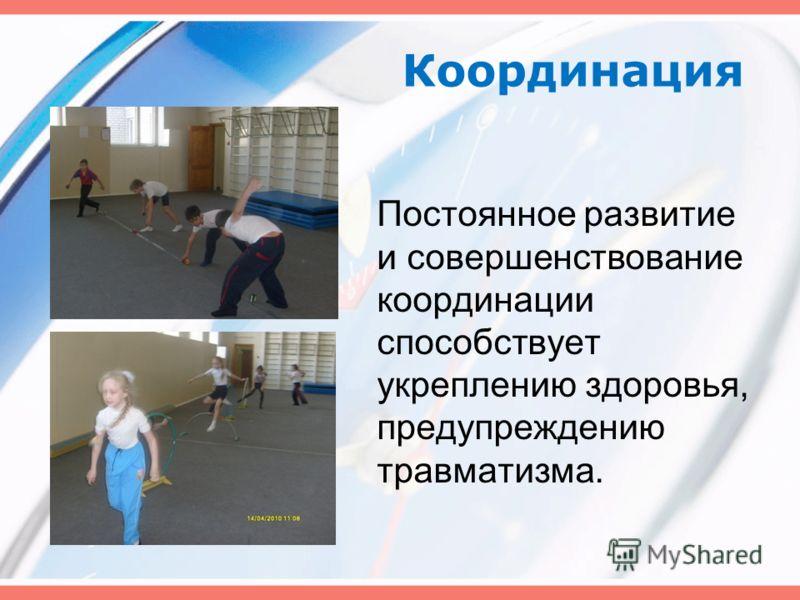 Координация Постоянное развитие и совершенствование координации способствует укреплению здоровья, предупреждению травматизма.