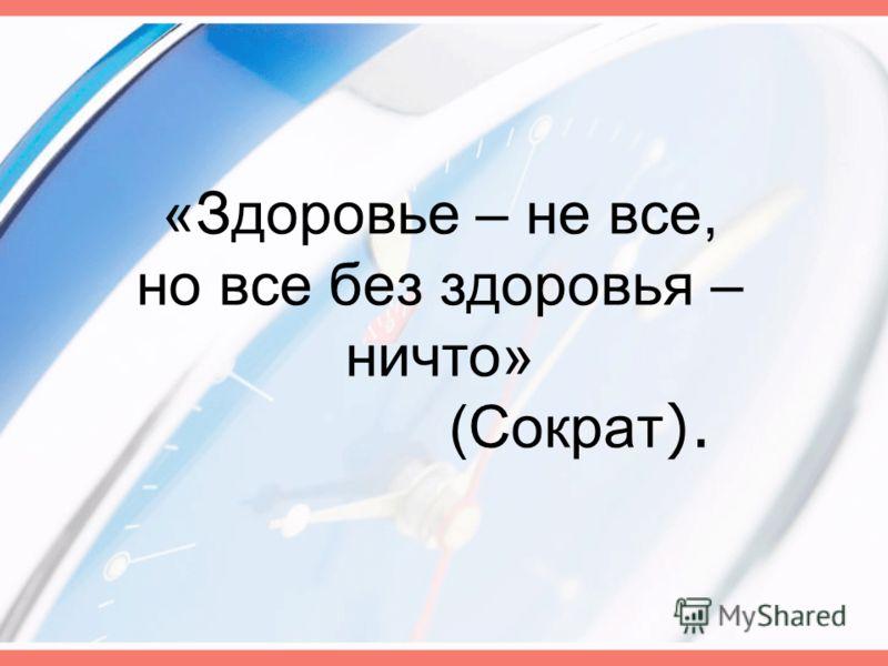 «Здоровье – не все, но все без здоровья – ничто» (Сократ ).